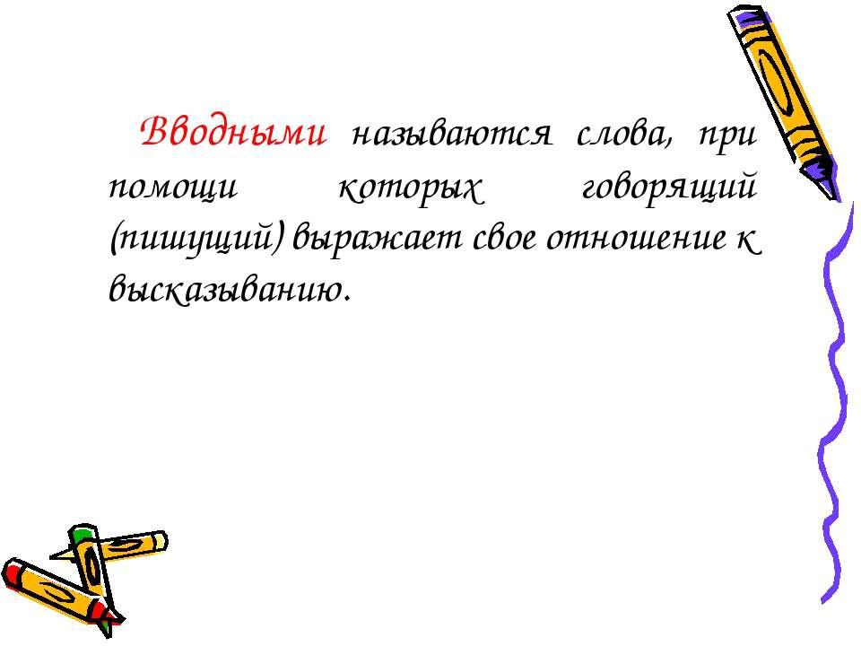 Вводными называются слова, при помощи которых говорящий (пишущий) выражает св...