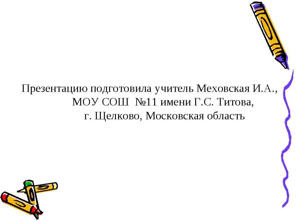 Презентацию подготовила учитель Меховская И.А., МОУ СОШ №11 имени Г.С. Титов...