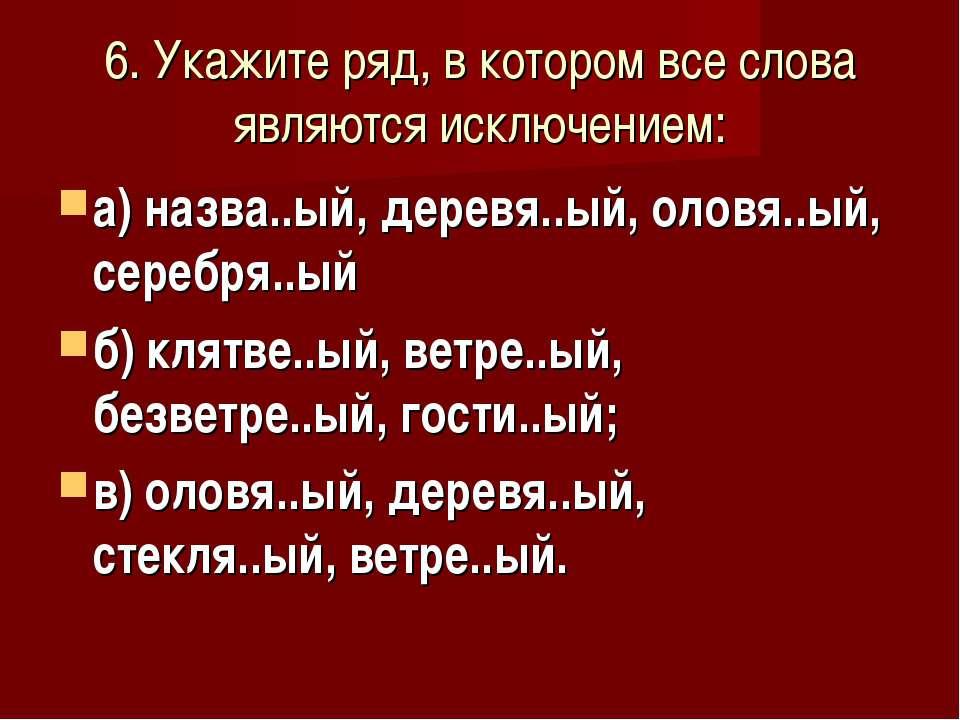 6. Укажите ряд, в котором все слова являются исключением: а) назва..ый, дерев...