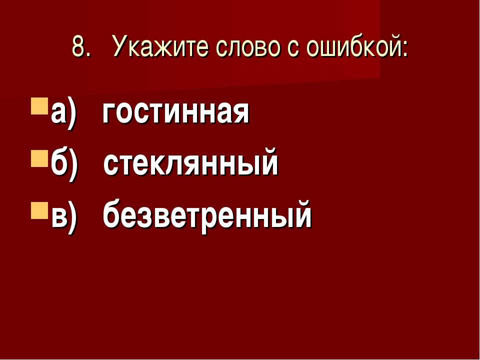 8. Укажите слово с ошибкой: а) гостинная б) стеклянный в) безветренный