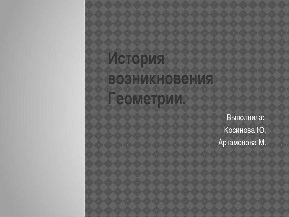 История возникновения Геометрии. Выполнила: Косинова Ю. Артамонова М.