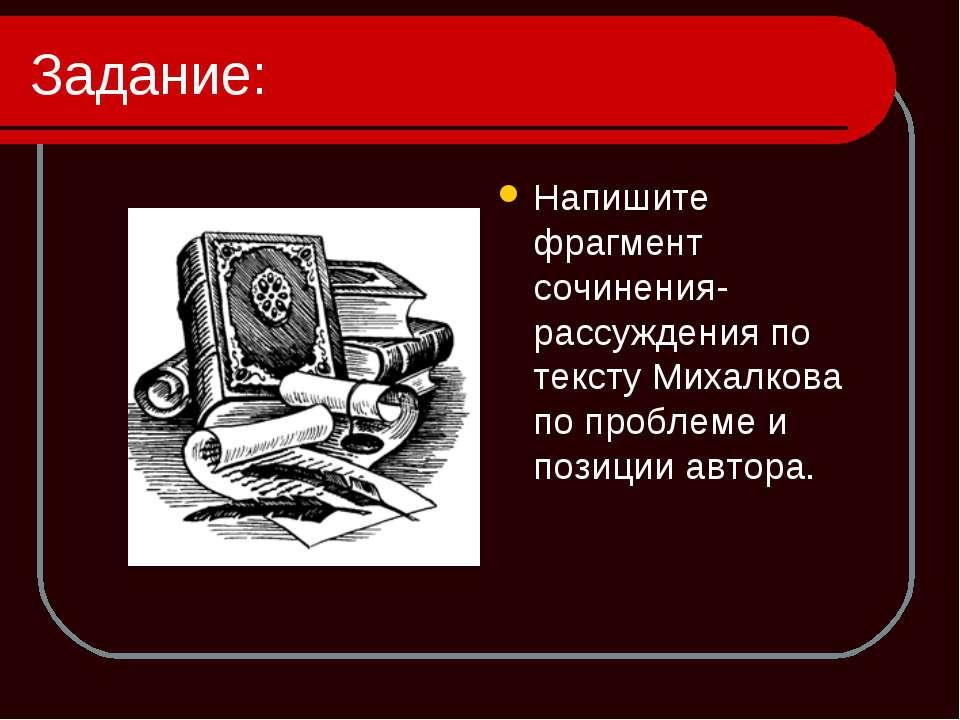 Задание: Напишите фрагмент сочинения-рассуждения по тексту Михалкова по пробл...