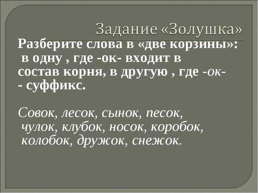 Разберите слова в «две корзины»: в одну , где -ок- входит в состав корня, в д...