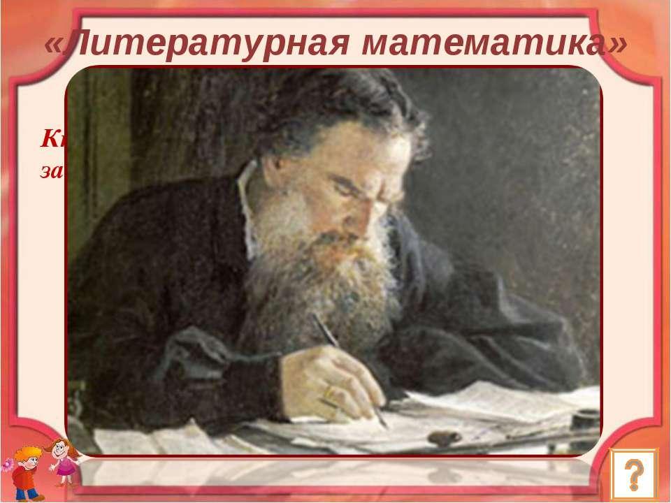 Кто из великих русских писателей составлял задачи по арифметике? Ответ: Л.Н. ...