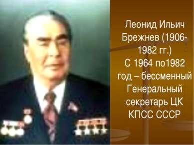 Леонид Ильич Брежнев (1906-1982 гг.) С 1964 по1982 год – бессменный Генеральн...