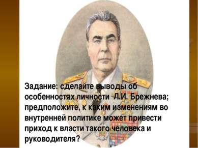 Задание: сделайте выводы об особенностях личности Л.И. Брежнева; предположите...