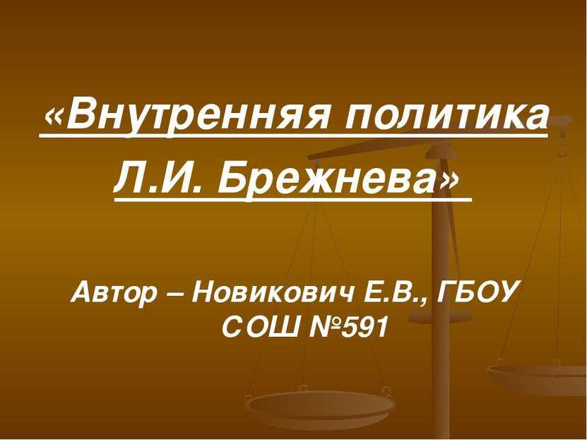 «Внутренняя политика Л.И. Брежнева» Автор – Новикович Е.В., ГБОУ СОШ №591