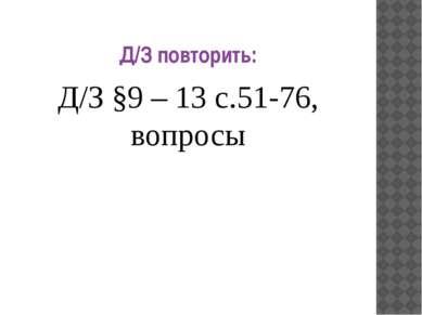 Д/З повторить: Д/З §9 – 13 с.51-76, вопросы