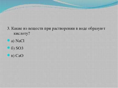 3. Какие из веществ при растворении в воде образуют кислоту? а) NaCl б) SO3 в...