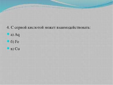 4. С серной кислотой может взаимодействовать: а) Aq б) Fe в) Cu