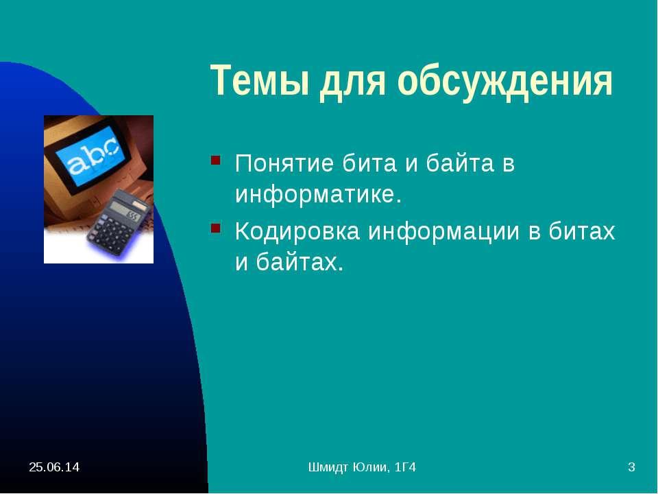* Шмидт Юлии, 1Г4 * Темы для обсуждения Понятие бита и байта в информатике. К...