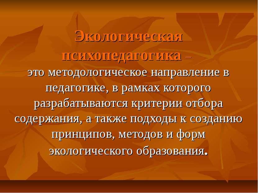 Экологическая психопедагогика – это методологическое направление в педагогике...