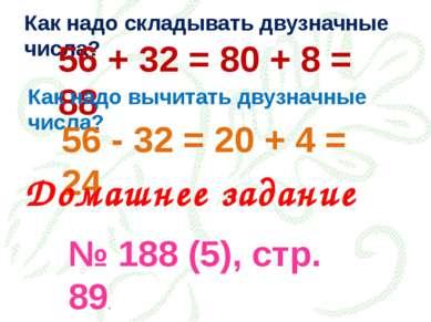 Как надо складывать двузначные числа? 56 + 32 = 80 + 8 = 88 Как надо вычитать...