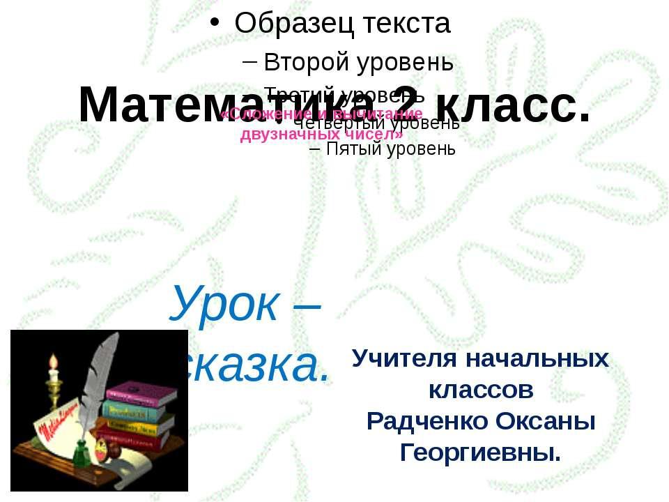 Математика 2 класс. «Сложение и вычитание двузначных чисел» Урок – сказка. Уч...