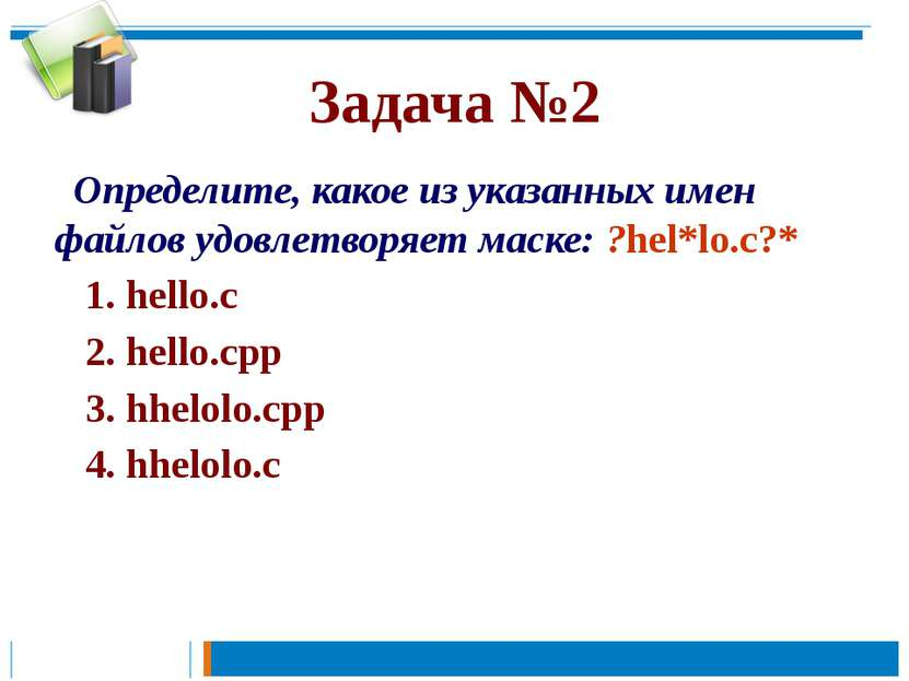 Задача №2 Определите, какое из указанных имен файлов удовлетворяет маске: ?he...