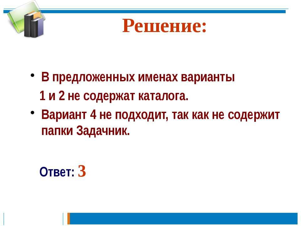 Решение: В предложенных именах варианты 1 и 2 не содержат каталога. Вариант 4...