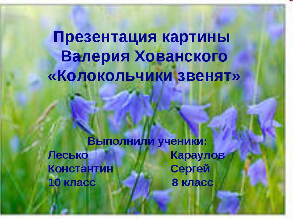 Презентация картины Валерия Хованского «Колокольчики звенят» Выполнили ученик...
