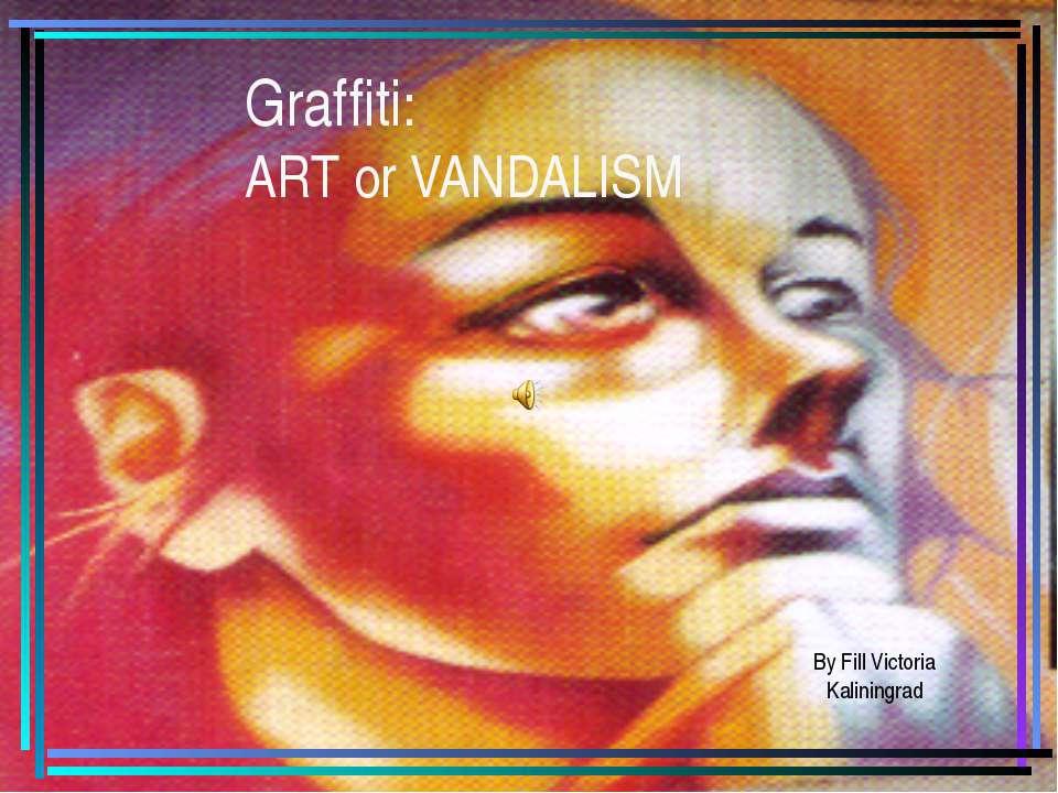 Graffiti: ART or VANDALISM By Fill Victoria Kaliningrad