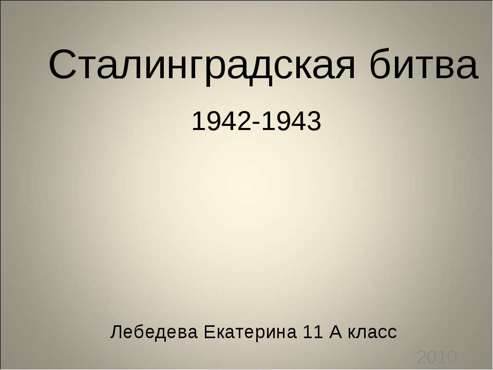 Лебедева Екатерина 11 А класс 2010 год Сталинградская битва 1942-1943
