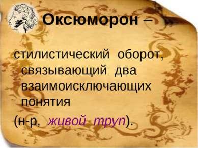 Оксюморон – стилистический оборот, связывающий два взаимоисключающих понятия ...