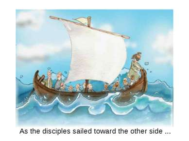 As the disciples sailed toward the other side ...