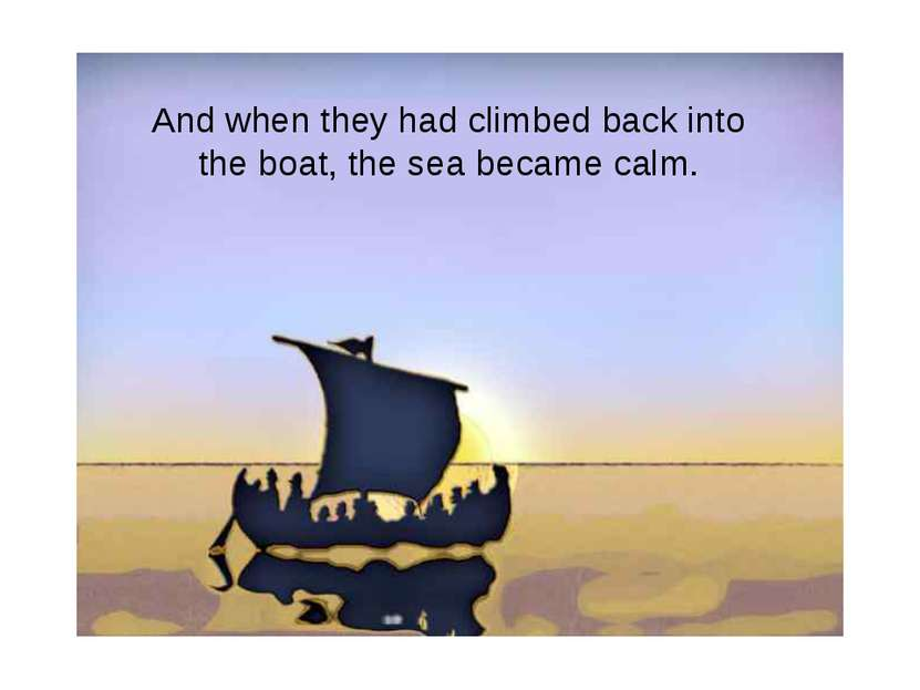 And when they had climbed back into the boat, the sea became calm.