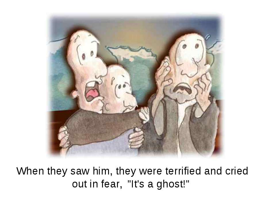 "When they saw him, they were terrified and cried out in fear, ""It's a ghost!"""