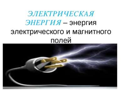 ЭЛЕКТРИЧЕСКАЯ ЭНЕРГИЯ – энергия электрического и магнитного полей