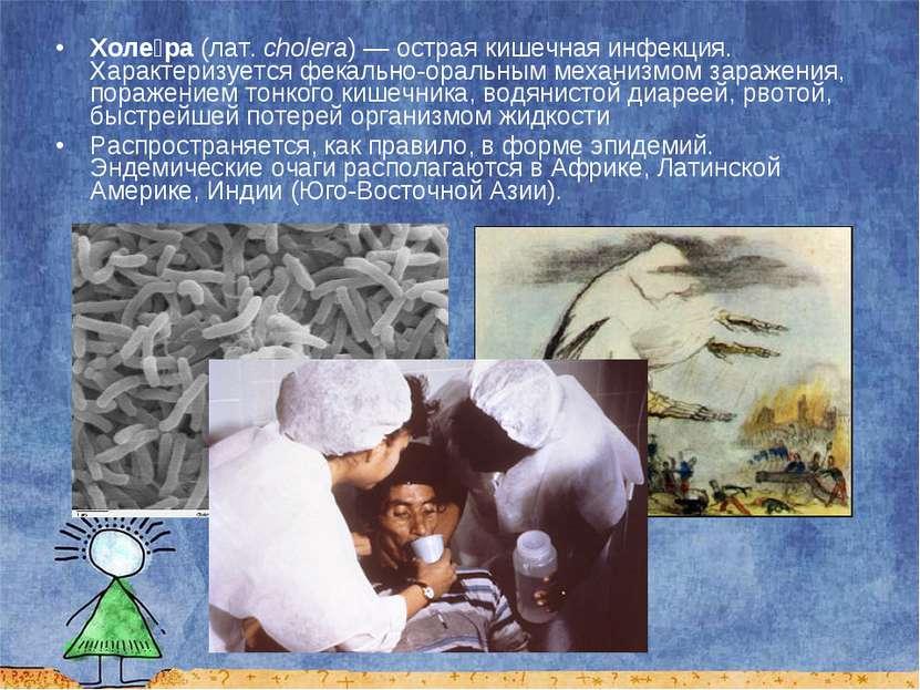 Холе ра (лат.cholera)— острая кишечная инфекция. Характеризуется фекально-о...