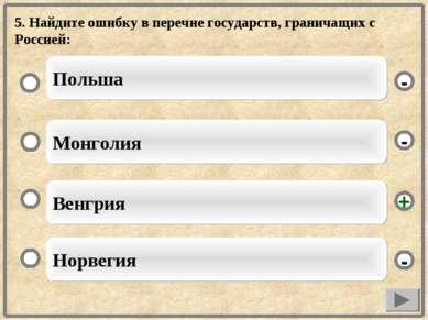 5. Найдите ошибку в перечне государств, граничащих с Россией: Венгрия Монголи...