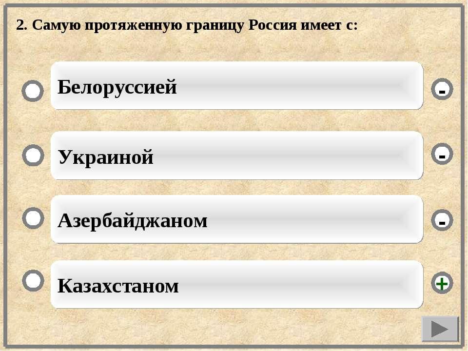 2. Самую протяженную границу Россия имеет с: Казахстаном Украиной Азербайджан...