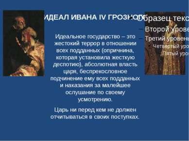 ИДЕАЛ ИВАНА IV ГРОЗНОГО Идеальное государство – это жестокий террор в отношен...