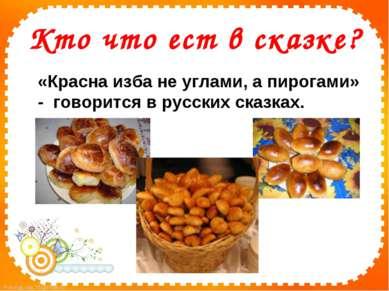Кто что ест в сказке? «Красна изба не углами, а пирогами» - говорится в...