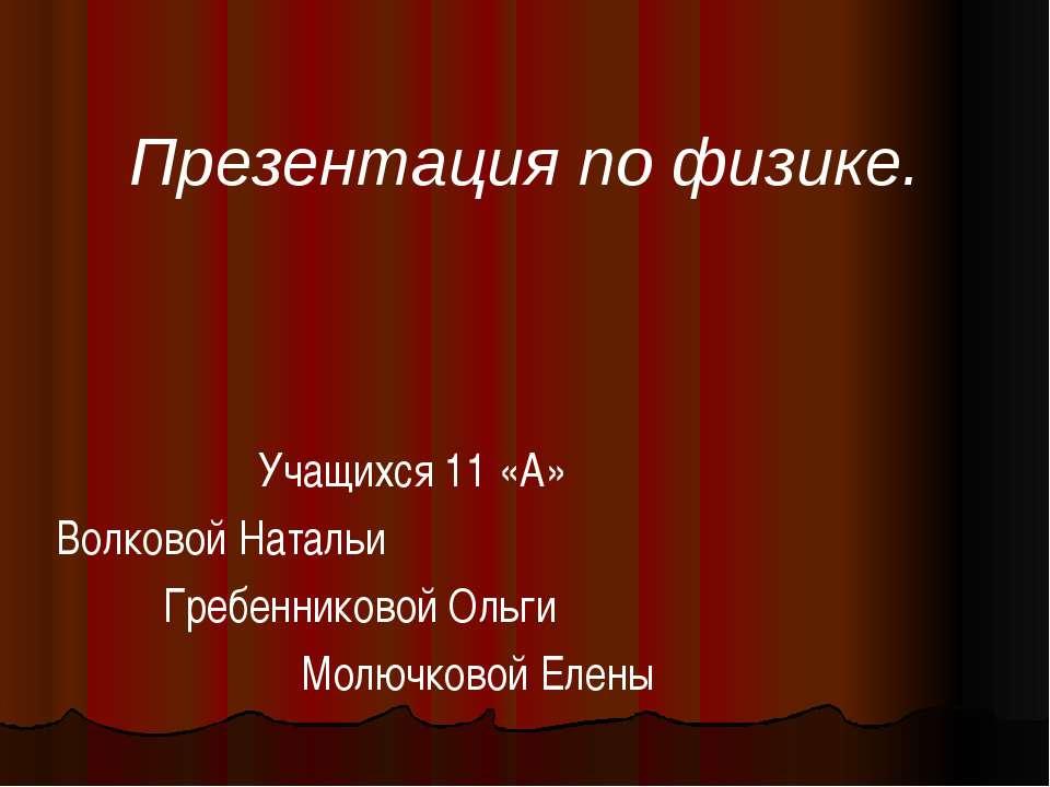 Презентация по физике. Учащихся 11 «А» Волковой Натальи Гребенниковой Ольги М...