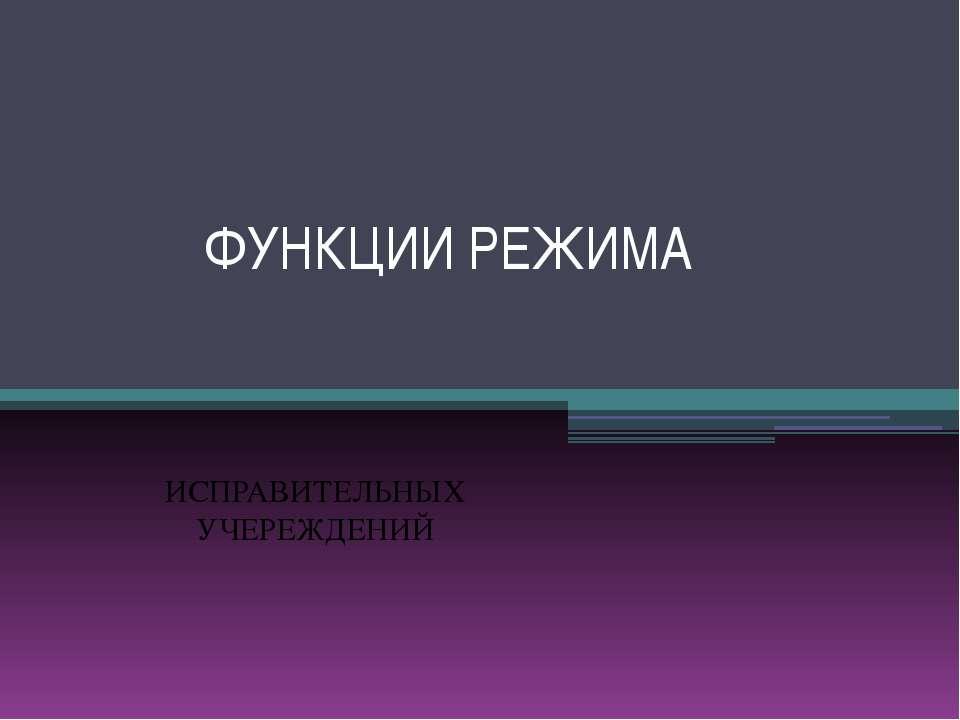 ФУНКЦИИ РЕЖИМА ИСПРАВИТЕЛЬНЫХ УЧЕРЕЖДЕНИЙ