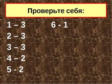 1 – 3 6 - 1 2 – 3 3 – 3 4 – 2 5 - 2 Проверьте себя:
