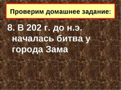 8. В 202 г. до н.э. началась битва у города Зама Проверим домашнее задание:
