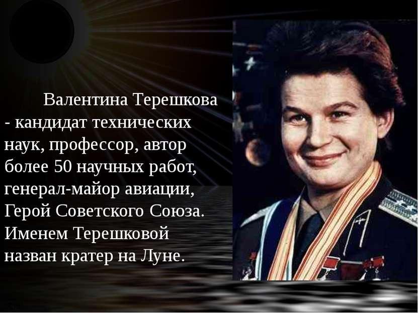 Валентина Терешкова - кандидат технических наук, профессор, автор более 50 на...