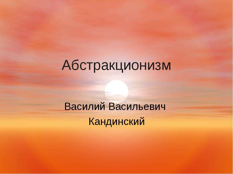 Абстракционизм Василий Васильевич Кандинский