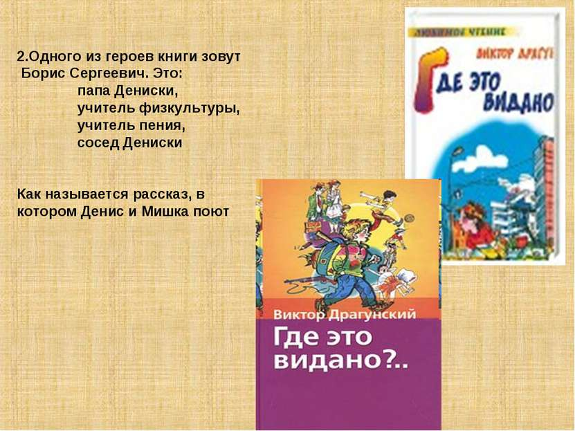 2.Одного из героев книги зовут Борис Сергеевич. Это: папа Дениски, учитель фи...