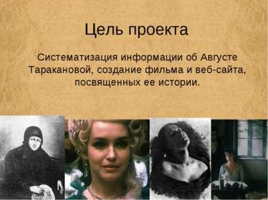 Цель проекта Систематизация информации об Августе Таракановой, создание фильм...