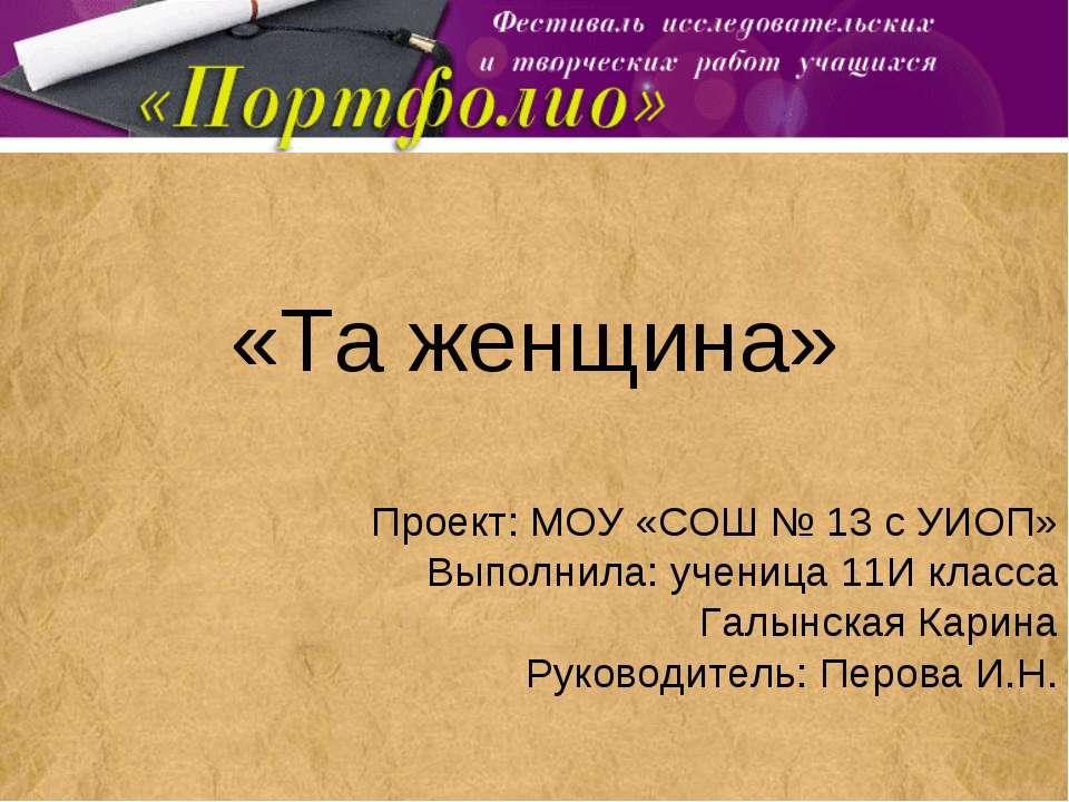 «Та женщина» Проект: МОУ «СОШ № 13 с УИОП» Выполнила: ученица 11И класса Галы...