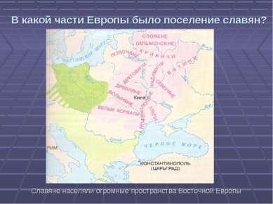 В какой части Европы было поселение славян? Славяне населяли огромные простра...