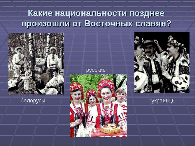 Какие национальности позднее произошли от Восточных славян? белорусы русские ...