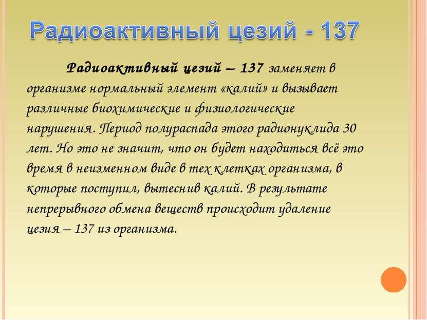 Радиоактивный цезий – 137 заменяет в организме нормальный элемент «калий» и в...