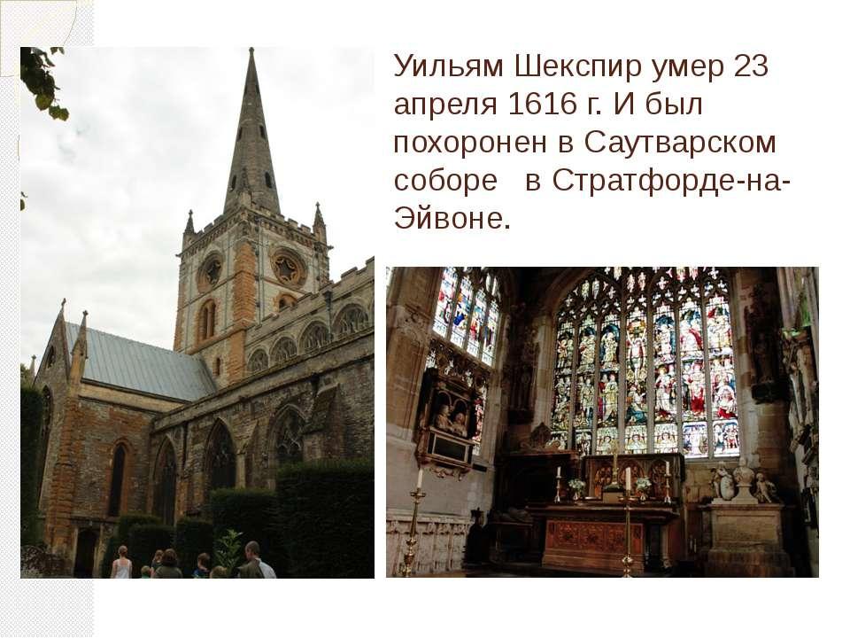 Уильям Шекспир умер 23 апреля 1616 г. И был похоронен в Саутварском соборе в ...