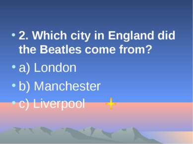 2. Which city in England did the Beatles come from? a) London b) Manchester c...