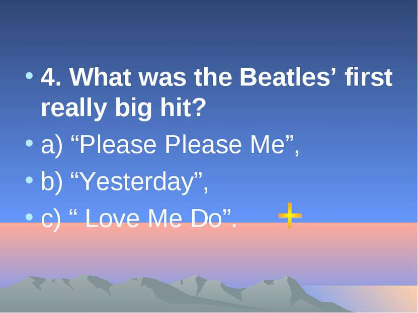 "4. What was the Beatles' first really big hit? а) ""Please Please Me"", b) ""Yes..."