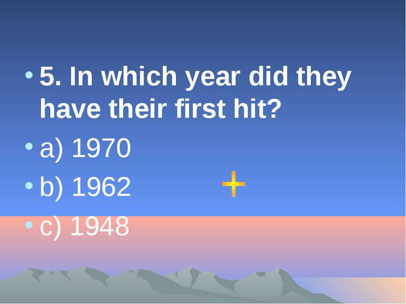 5. In which year did they have their first hit? a) 1970 b) 1962 c) 1948