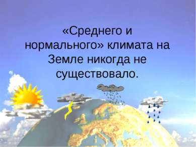 «Среднего и нормального» климата на Земле никогда не существовало.